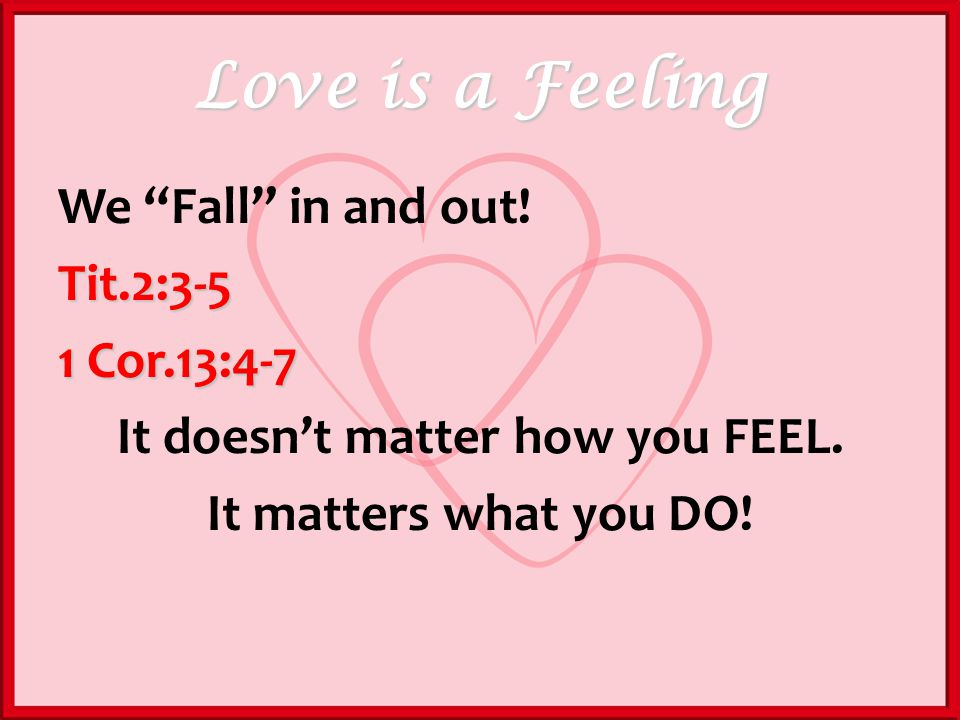 Love is a Feeling We Fall in and out!Tit.2:3-5 1 Cor.13:4-7 It doesnt matter how you FEEL.