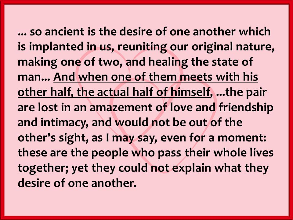 ... so ancient is the desire of one another which is implanted in us, reuniting our original nature, making one of two, and healing the state of man..