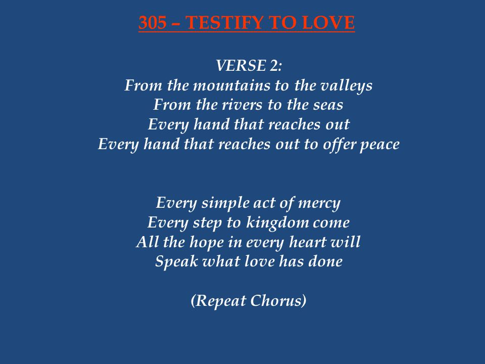 VERSE 2: From the mountains to the valleys From the rivers to the seas Every hand that reaches out Every hand that reaches out to offer peace Every simple act of mercy Every step to kingdom come All the hope in every heart will Speak what love has done (Repeat Chorus) 305 – TESTIFY TO LOVE