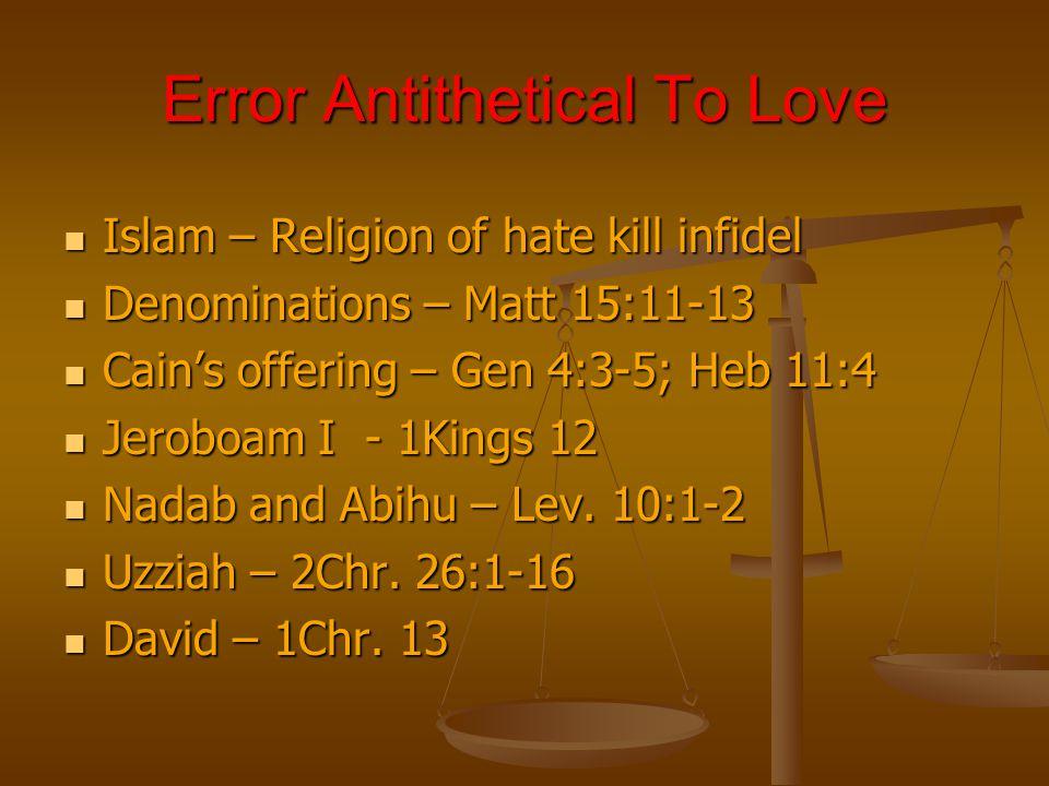 Error Antithetical To Love Islam – Religion of hate kill infidel Islam – Religion of hate kill infidel Denominations – Matt 15:11-13 Denominations – Matt 15:11-13 Cains offering – Gen 4:3-5; Heb 11:4 Cains offering – Gen 4:3-5; Heb 11:4 Jeroboam I - 1Kings 12 Jeroboam I - 1Kings 12 Nadab and Abihu – Lev.