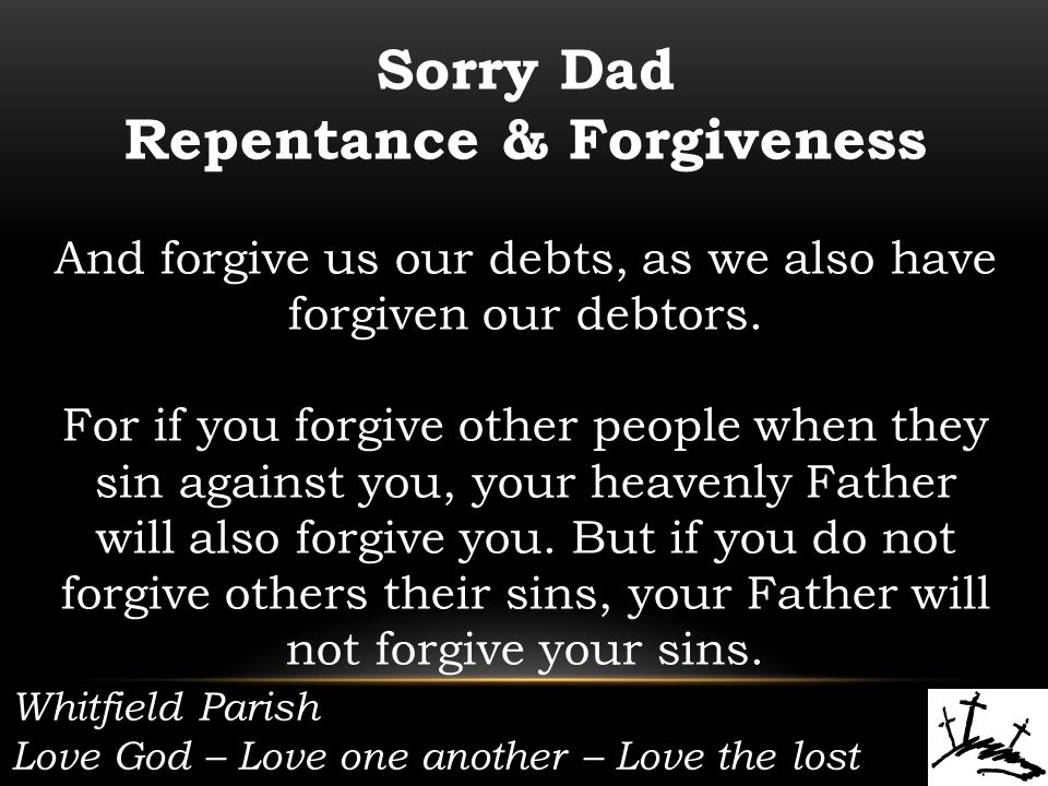 Whitfield Parish Love God – Love one another – Love the lost Sorry Dad Repentance & Forgiveness And forgive us our debts, as we also have forgiven our debtors.