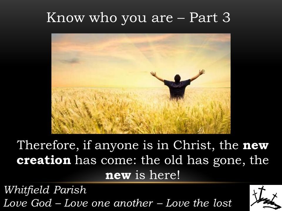 Whitfield Parish Love God – Love one another – Love the lost Know who you are – Part 3 Therefore, if anyone is in Christ, the new creation has come: the old has gone, the new is here!