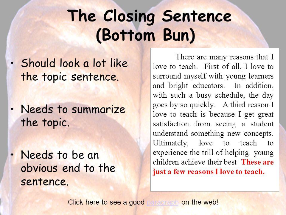 The Closing Sentence (Bottom Bun) Should look a lot like the topic sentence. Needs to summarize the topic. Needs to be an obvious end to the sentence.