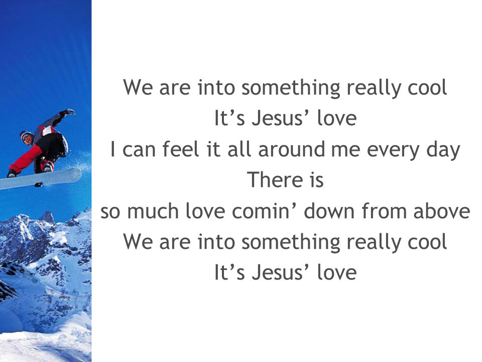 We are into something really cool Its Jesus love I can feel it all around me every day There is so much love comin down from above We are into something really cool Its Jesus love