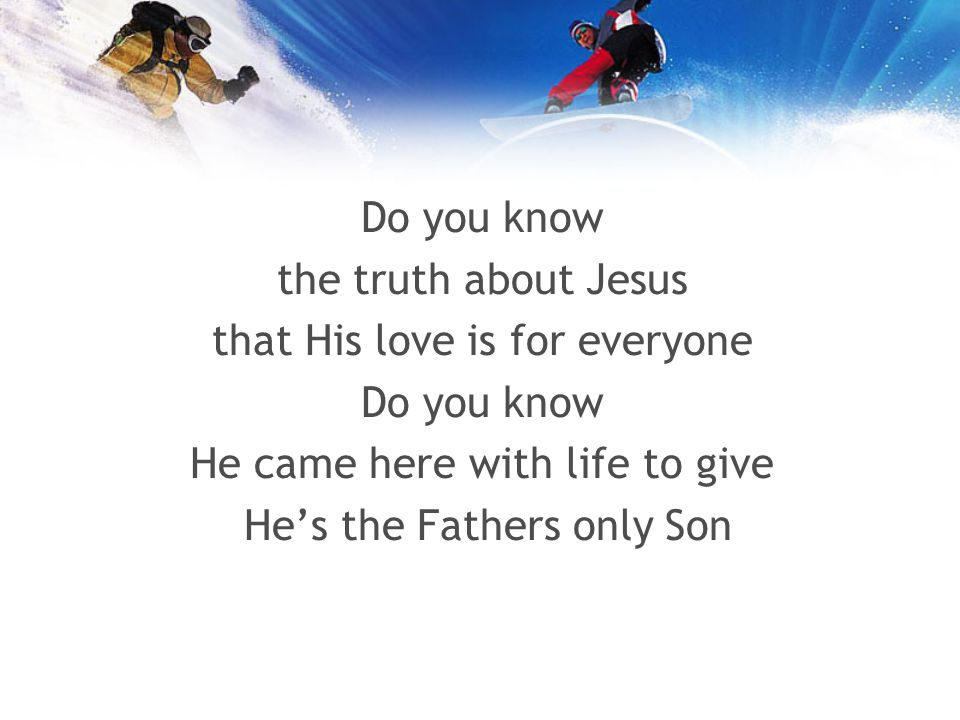 Do you know the truth about Jesus that His love is for everyone Do you know He came here with life to give Hes the Fathers only Son