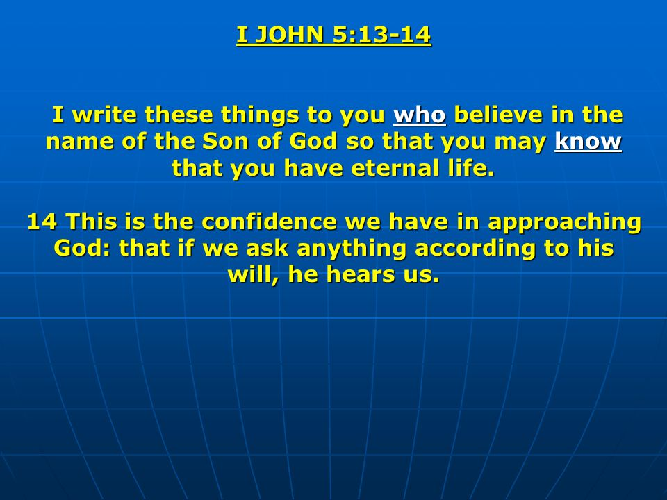 I JOHN 5:13-14 I write these things to you who believe in the name of the Son of God so that you may know that you have eternal life. I write these th