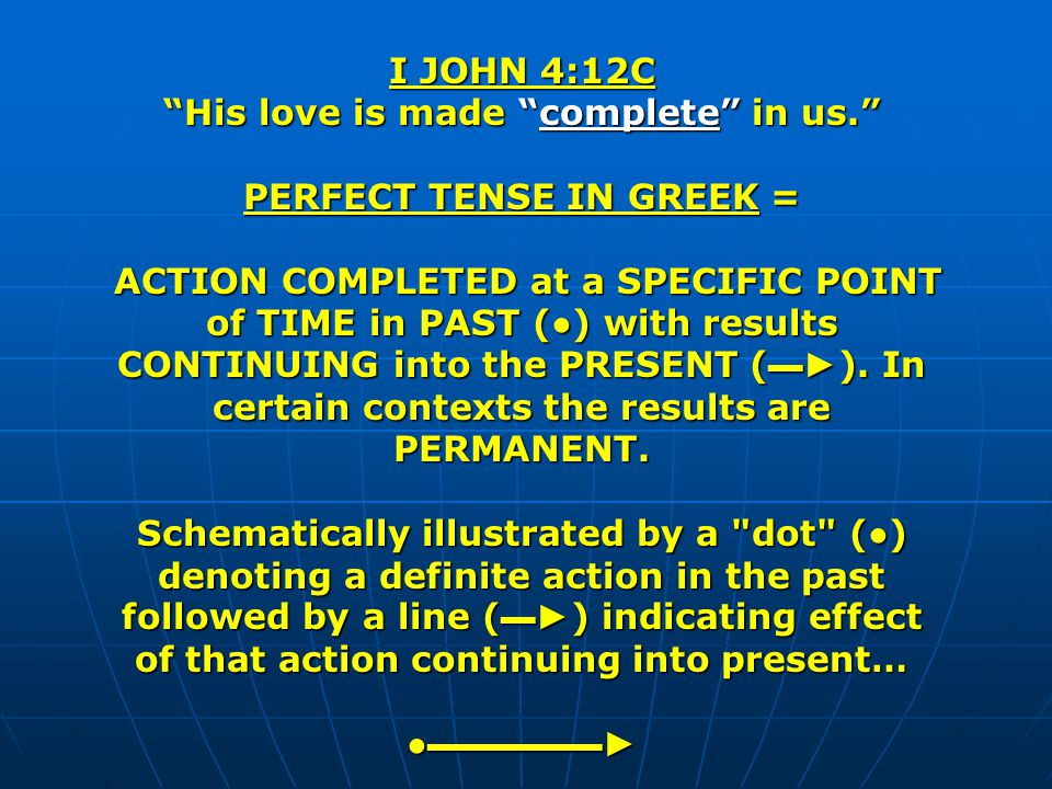 I JOHN 4:12C His love is made complete in us. PERFECT TENSE IN GREEK = ACTION COMPLETED at a SPECIFIC POINT of TIME in PAST () with results CONTINUING