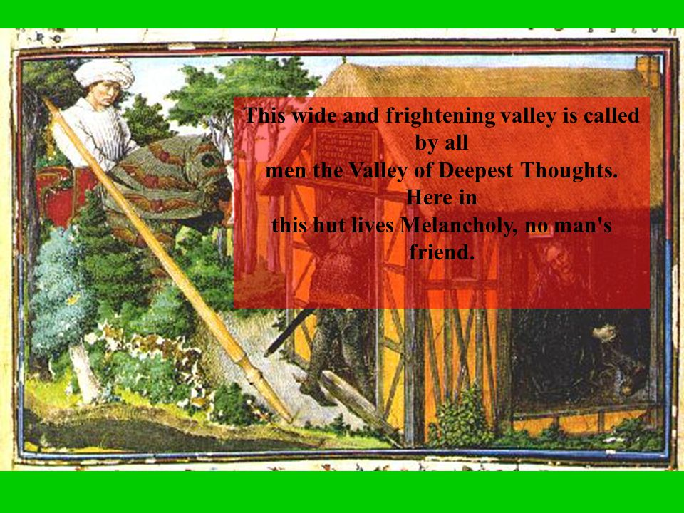 This wide and frightening valley is called by all men the Valley of Deepest Thoughts. Here in this hut lives Melancholy, no man's friend.