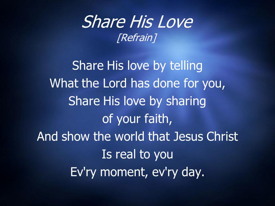 Share His Love [Refrain] Share His love by telling What the Lord has done for you, Share His love by sharing of your faith, And show the world that Jesus Christ Is real to you Ev ry moment, ev ry day.
