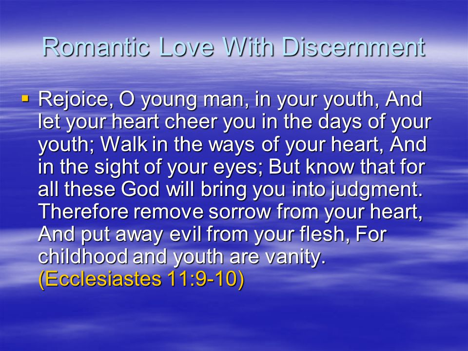 Romantic Love With Discernment Rejoice, O young man, in your youth, And let your heart cheer you in the days of your youth; Walk in the ways of your heart, And in the sight of your eyes; But know that for all these God will bring you into judgment.