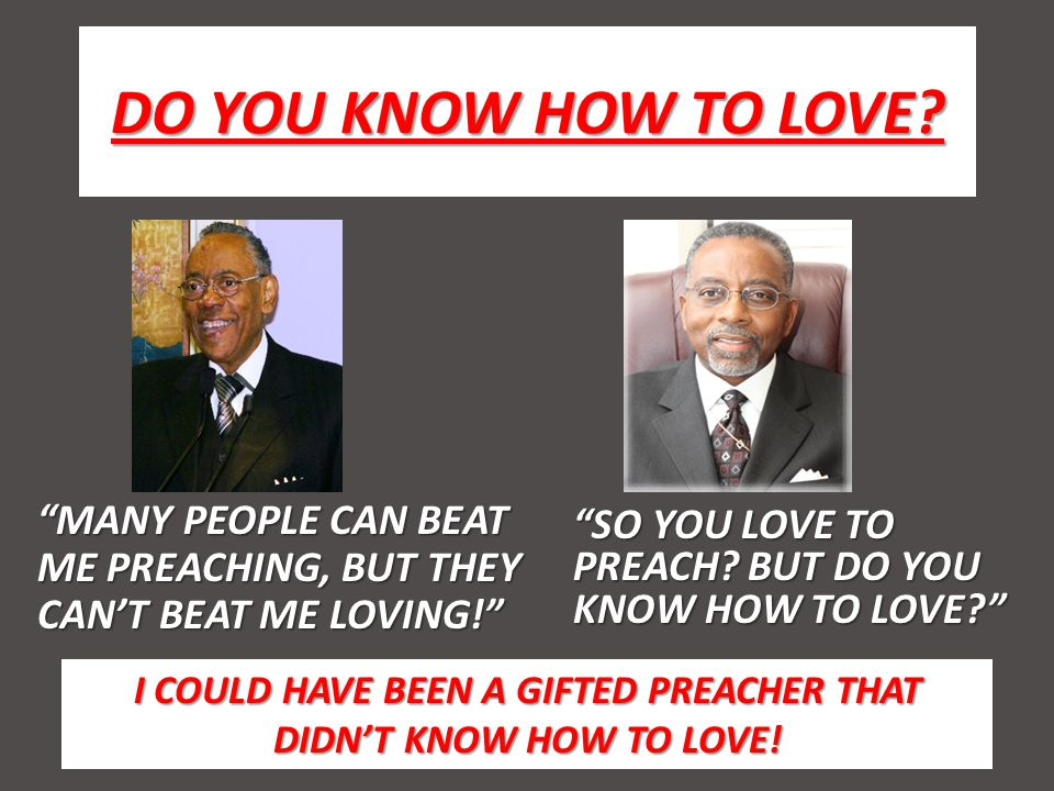 DO YOU KNOW HOW TO LOVE. SO YOU LOVE TO PREACH. BUT DO YOU KNOW HOW TO LOVE.