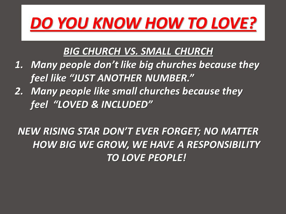 DO YOU KNOW HOW TO LOVE? BIG CHURCH VS. SMALL CHURCH 1.Many people dont like big churches because they feel like JUST ANOTHER NUMBER. 2.Many people li