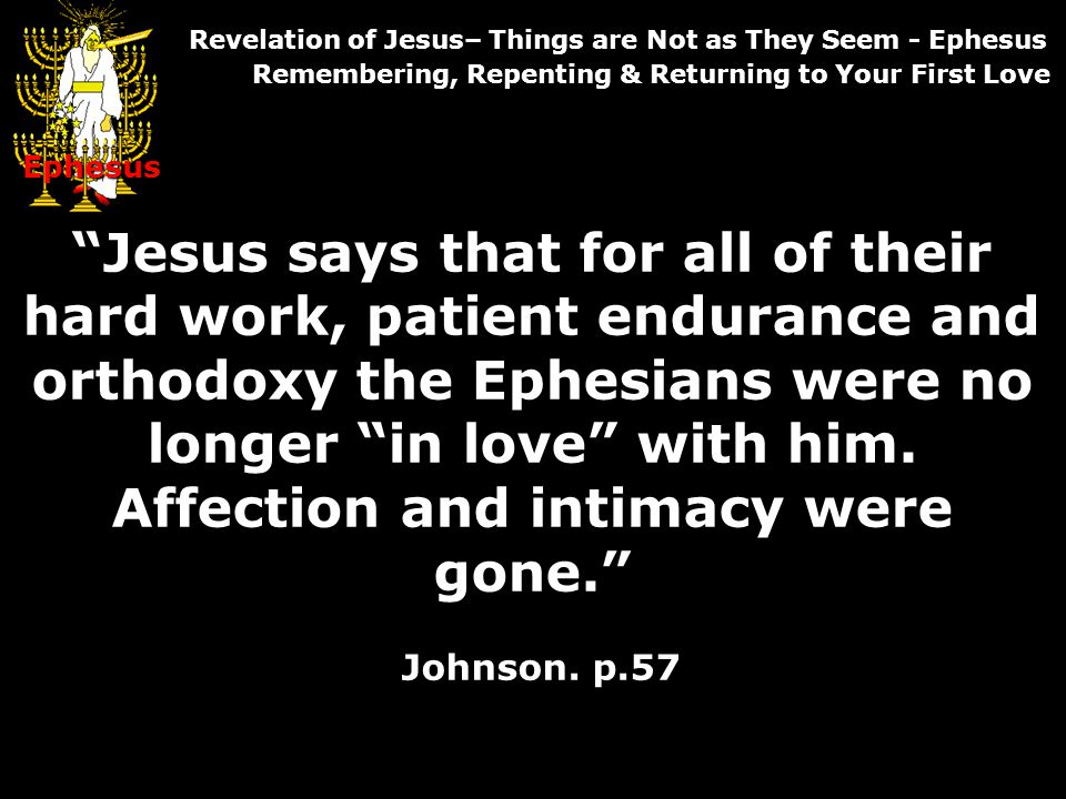 Jesus says that for all of their hard work, patient endurance and orthodoxy the Ephesians were no longer in love with him.