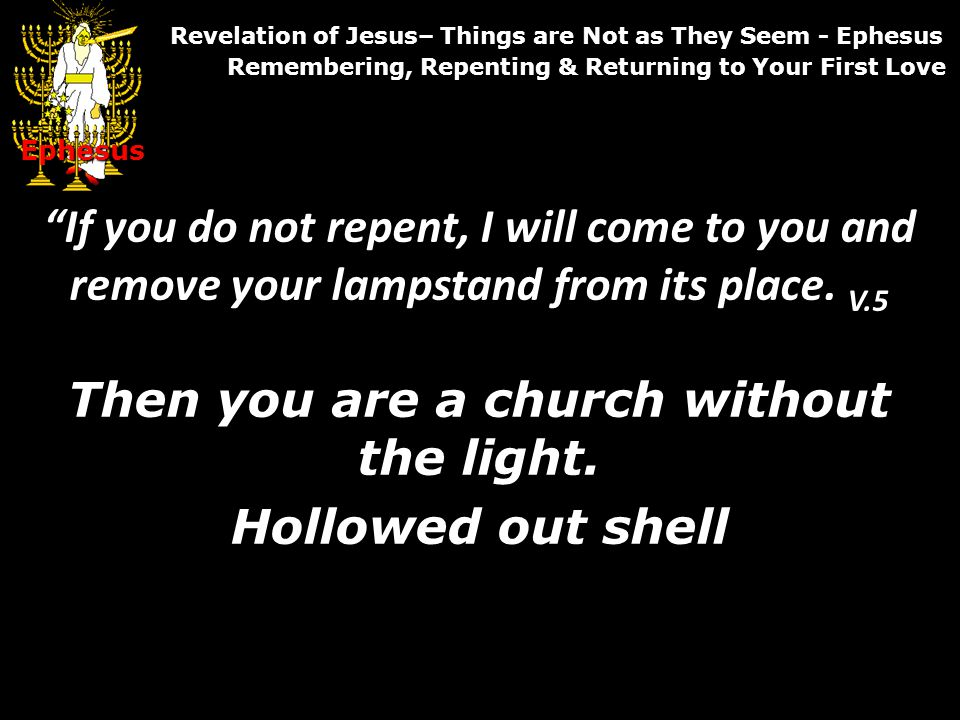 If you do not repent, I will come to you and remove your lampstand from its place.