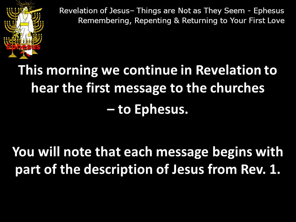 Scripture Reading Revelation 2:1-7 Ephesus Revelation of Jesus– Things are Not as They Seem - Ephesus Remembering, Repenting & Returning to Your First Love Ephesus