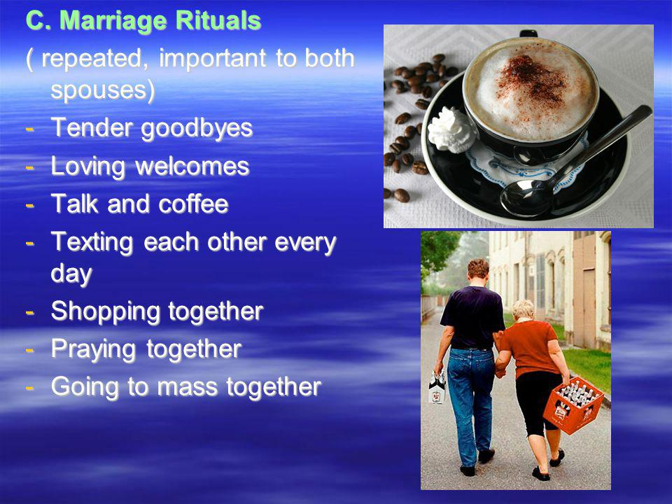 C. Marriage Rituals ( repeated, important to both spouses) -Tender goodbyes -Loving welcomes -Talk and coffee -Texting each other every day -Shopping