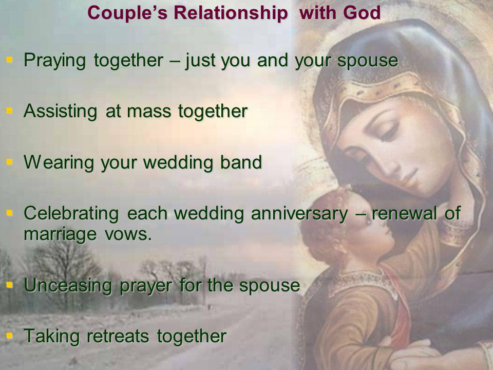Couples Relationship with God Praying together – just you and your spouse Praying together – just you and your spouse Assisting at mass together Assisting at mass together Wearing your wedding band Wearing your wedding band Celebrating each wedding anniversary – renewal of marriage vows.