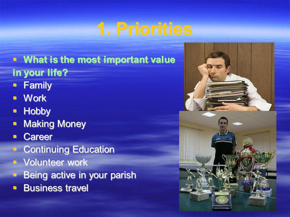 1. Priorities What is the most important value What is the most important value in your life.