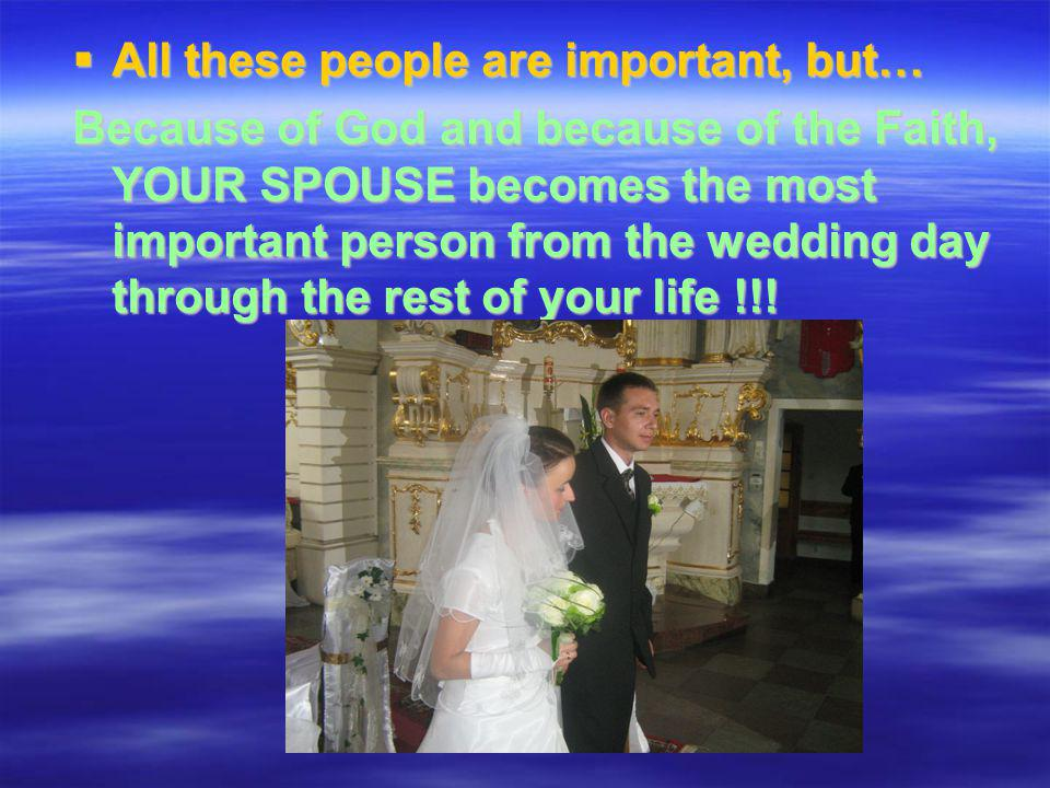 All these people are important, but… All these people are important, but… Because of God and because of the Faith, YOUR SPOUSE becomes the most important person from the wedding day through the rest of your life !!!