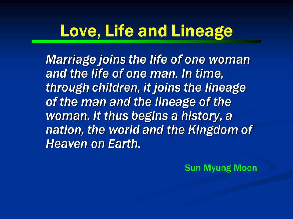 Love, Life and Lineage Marriage joins the life of one woman and the life of one man. In time, through children, it joins the lineage of the man and th