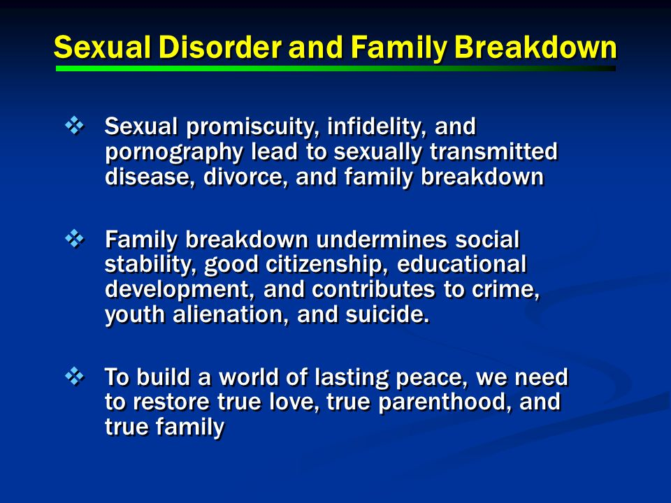 Sexual Disorder and Family Breakdown Sexual promiscuity, infidelity, and pornography lead to sexually transmitted disease, divorce, and family breakdown Family breakdown undermines social stability, good citizenship, educational development, and contributes to crime, youth alienation, and suicide.
