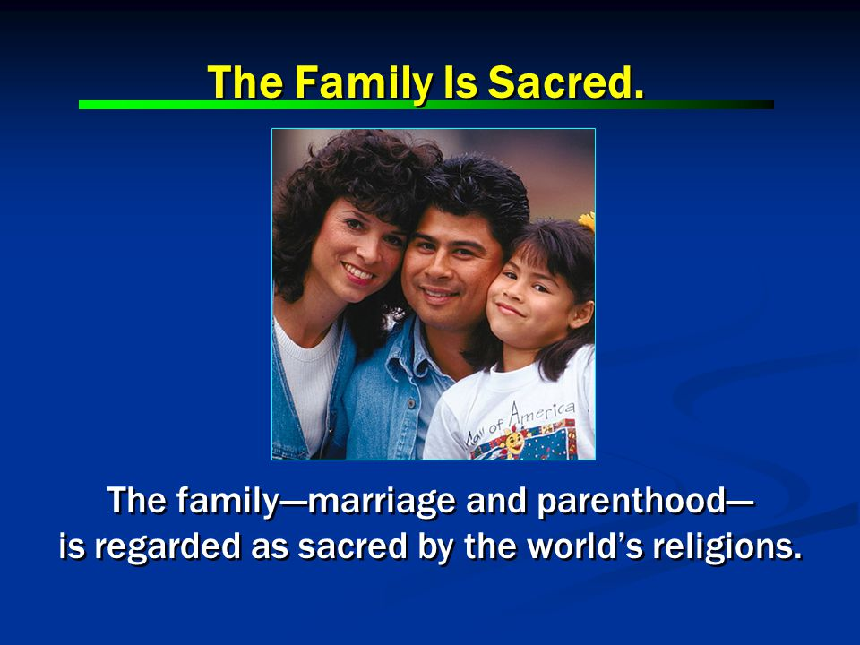 The family---marriage and parenthood--- is regarded as sacred by the worlds religions. The family---marriage and parenthood--- is regarded as sacred b