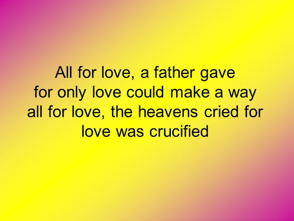 All for love, a father gave for only love could make a way all for love, the heavens cried for love was crucified