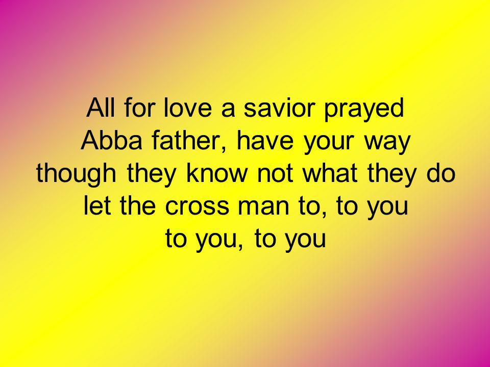 All for love a savior prayed Abba father, have your way though they know not what they do let the cross man to, to you to you, to you