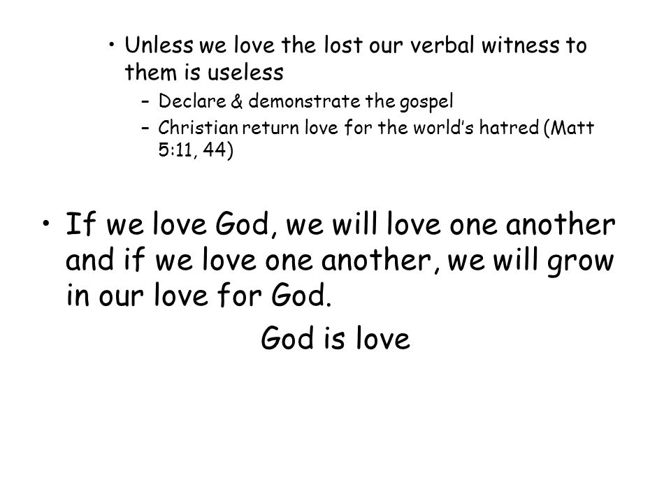 Unless we love the lost our verbal witness to them is useless –Declare & demonstrate the gospel –Christian return love for the worlds hatred (Matt 5:11, 44) If we love God, we will love one another and if we love one another, we will grow in our love for God.