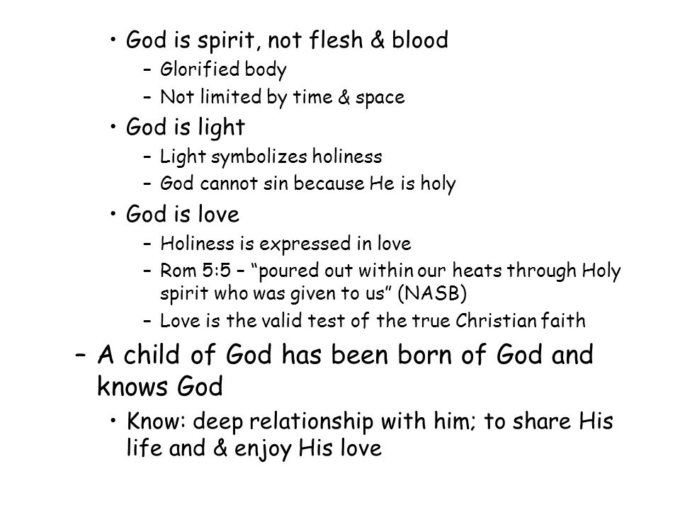 God is spirit, not flesh & blood –Glorified body –Not limited by time & space God is light –Light symbolizes holiness –God cannot sin because He is holy God is love –Holiness is expressed in love –Rom 5:5 – poured out within our heats through Holy spirit who was given to us (NASB) –Love is the valid test of the true Christian faith –A child of God has been born of God and knows God Know: deep relationship with him; to share His life and & enjoy His love