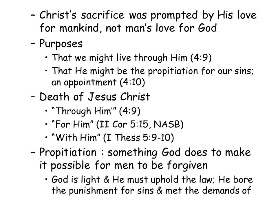 –Christs sacrifice was prompted by His love for mankind, not mans love for God –Purposes That we might live through Him (4:9) That He might be the propitiation for our sins; an appointment (4:10) –Death of Jesus Christ Through Him (4:9) For Him (II Cor 5:15, NASB) With Him (I Thess 5:9-10) –Propitiation : something God does to make it possible for men to be forgiven God is light & He must uphold the law; He bore the punishment for sins & met the demands of