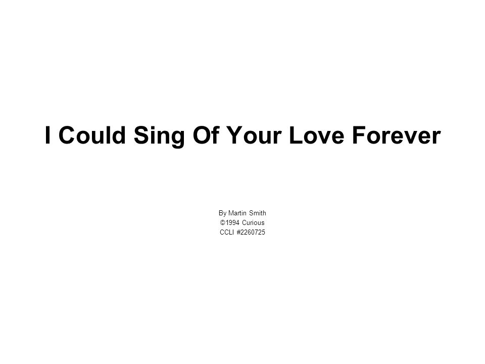 I Could Sing Of Your Love Forever By Martin Smith ©1994 Curious CCLI #2260725
