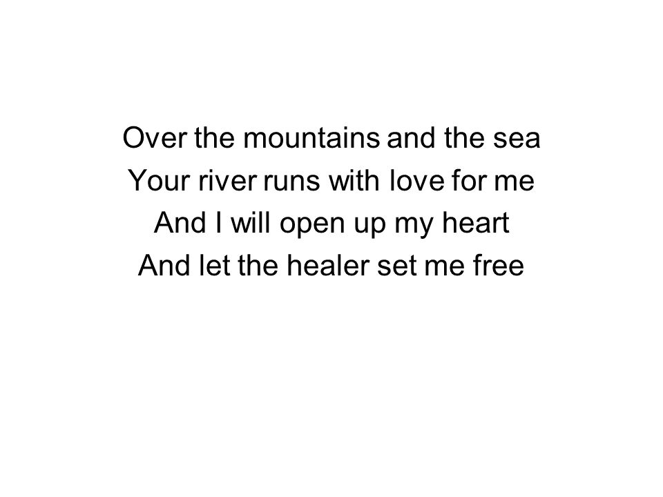 Over the mountains and the sea Your river runs with love for me And I will open up my heart And let the healer set me free