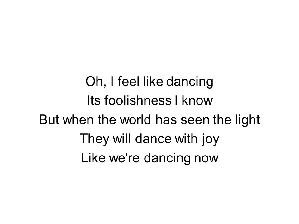Oh, I feel like dancing Its foolishness I know But when the world has seen the light They will dance with joy Like we re dancing now