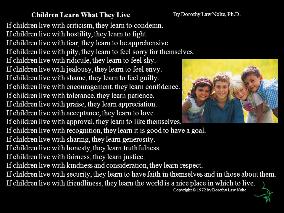 Children Learn What They Live By Dorothy Law Nolte, Ph.D. If children live with criticism, they learn to condemn. If children live with hostility, the