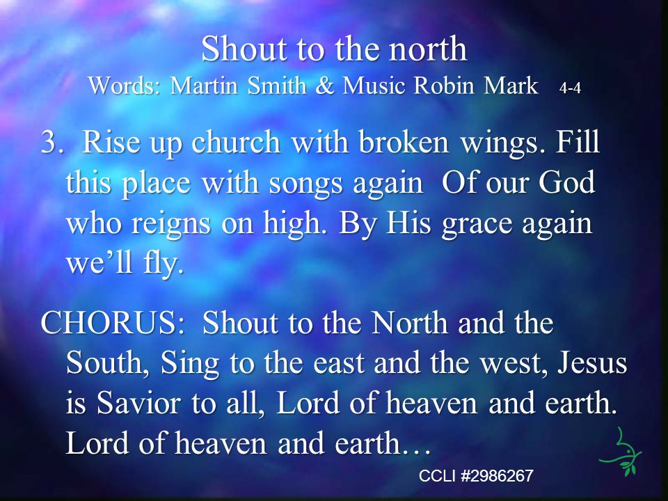 Shout to the north Words: Martin Smith & Music Robin Mark 4-4 3. Rise up church with broken wings. Fill this place with songs again Of our God who rei