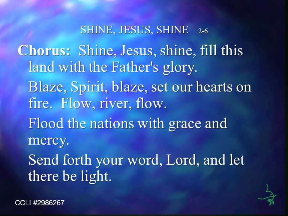SHINE, JESUS, SHINE 2-6 Chorus: Shine, Jesus, shine, fill this land with the Father's glory. Blaze, Spirit, blaze, set our hearts on fire. Flow, river