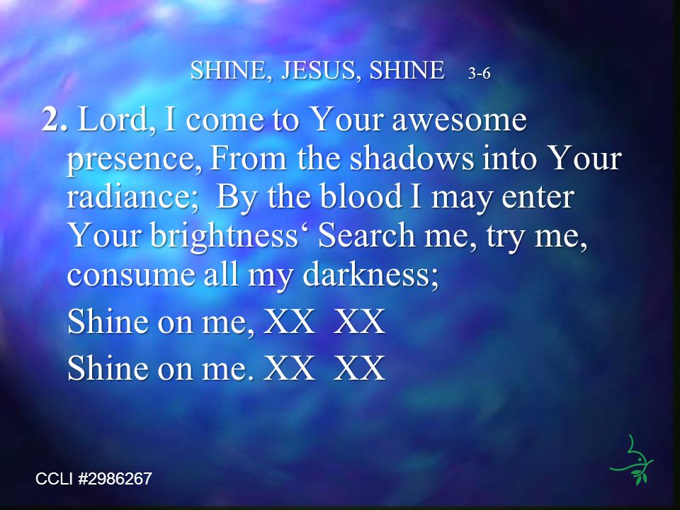 SHINE, JESUS, SHINE 3-6 2. Lord, I come to Your awesome presence, From the shadows into Your radiance; By the blood I may enter Your brightness Search