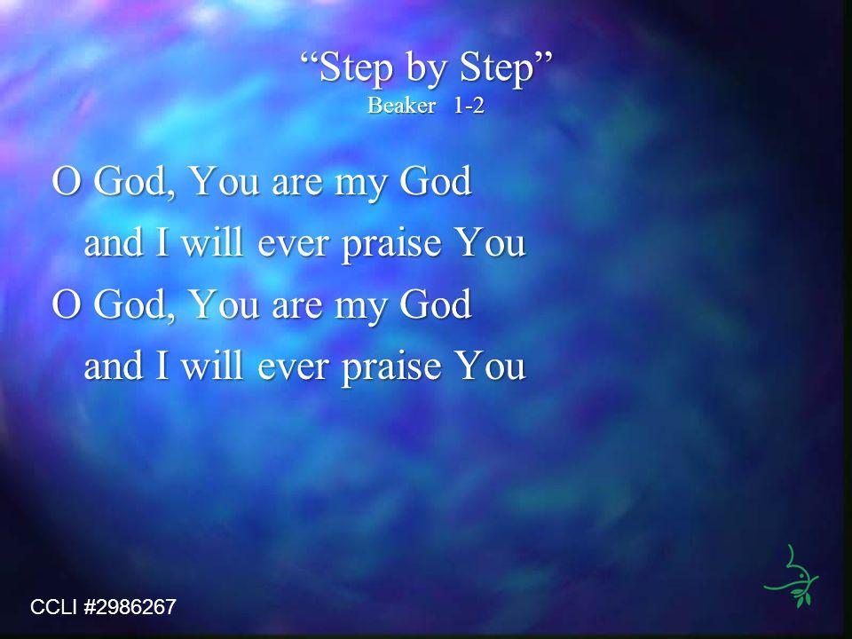 Step by Step Beaker1-2 O God, You are my God and I will ever praise You O God, You are my God and I will ever praise You CCLI #2986267