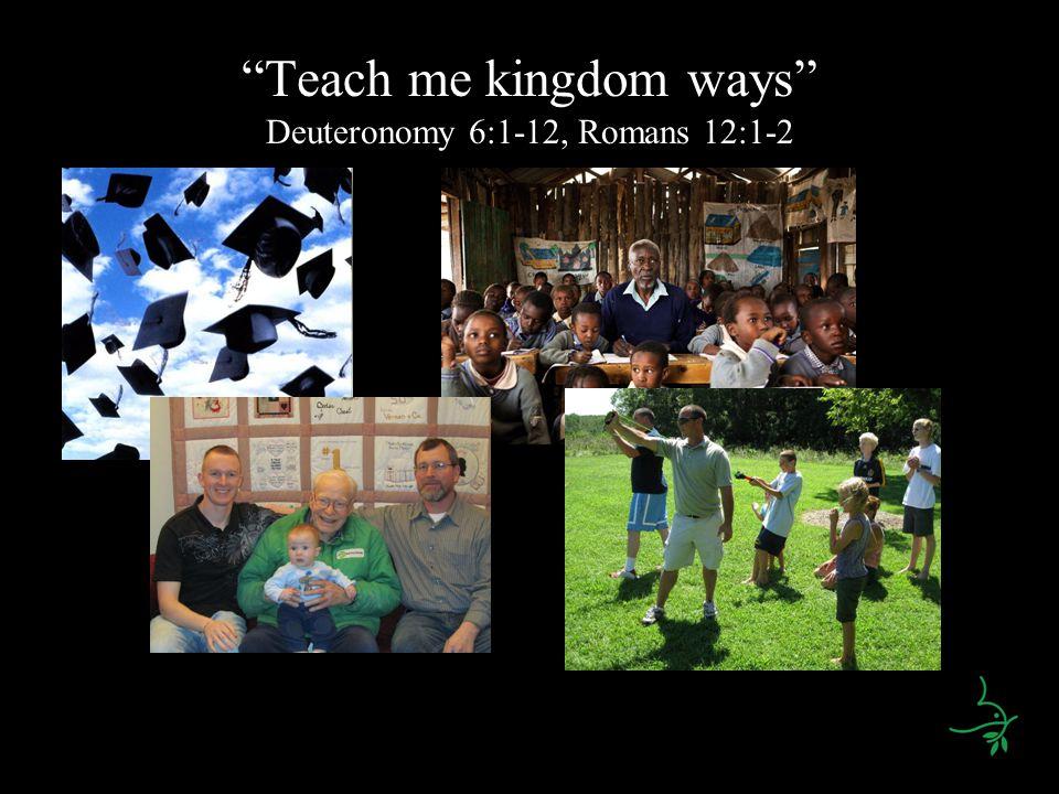Teach me kingdom ways Deuteronomy 6:1-12, Romans 12:1-2