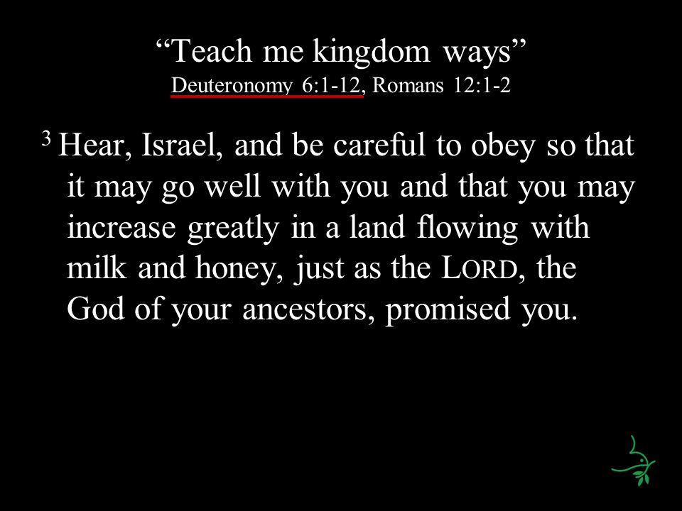 Teach me kingdom ways Deuteronomy 6:1-12, Romans 12:1-2 3 Hear, Israel, and be careful to obey so that it may go well with you and that you may increa