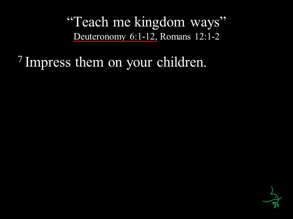 Teach me kingdom ways Deuteronomy 6:1-12, Romans 12:1-2 7 Impress them on your children.