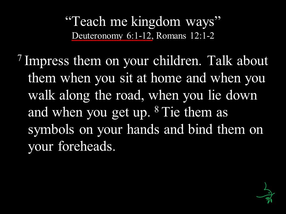 Teach me kingdom ways Deuteronomy 6:1-12, Romans 12:1-2 7 Impress them on your children. Talk about them when you sit at home and when you walk along