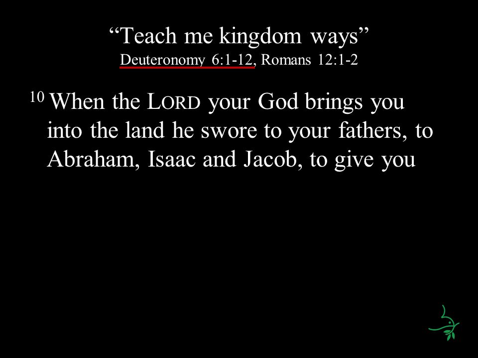 Teach me kingdom ways Deuteronomy 6:1-12, Romans 12:1-2 10 When the L ORD your God brings you into the land he swore to your fathers, to Abraham, Isaa