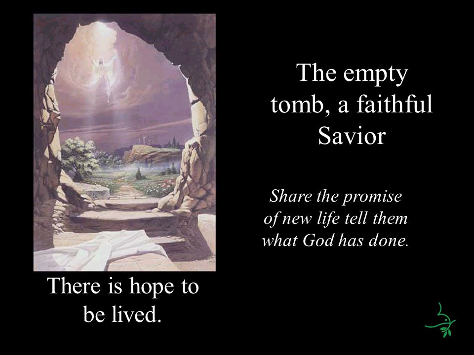 The empty tomb, a faithful Savior There is hope to be lived. Share the promise of new life tell them what God has done.