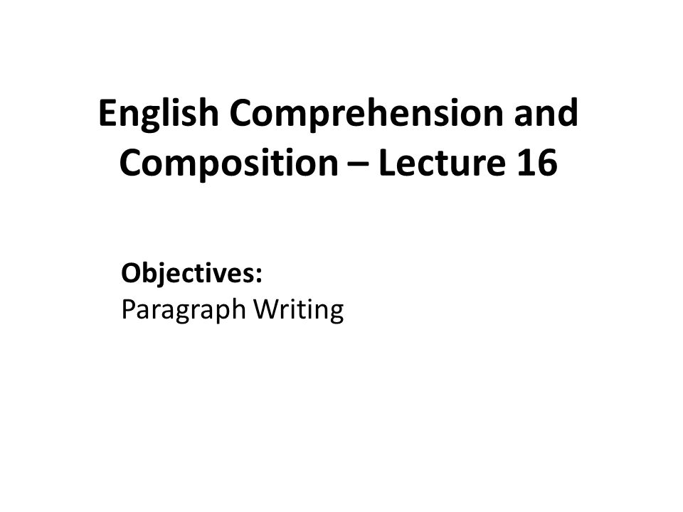 English Comprehension and Composition – Lecture 16 Objectives: Paragraph Writing