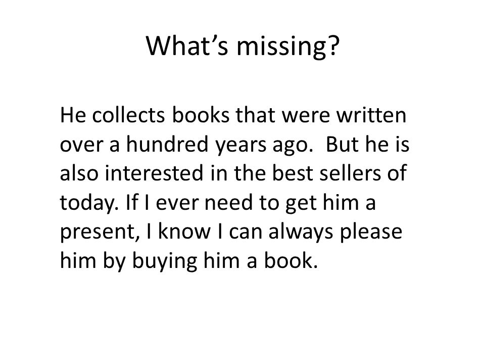 Whats missing? He collects books that were written over a hundred years ago. But he is also interested in the best sellers of today. If I ever need to