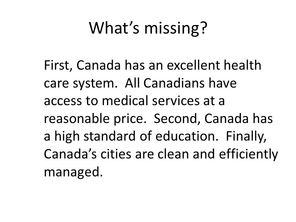 Whats missing? First, Canada has an excellent health care system. All Canadians have access to medical services at a reasonable price. Second, Canada