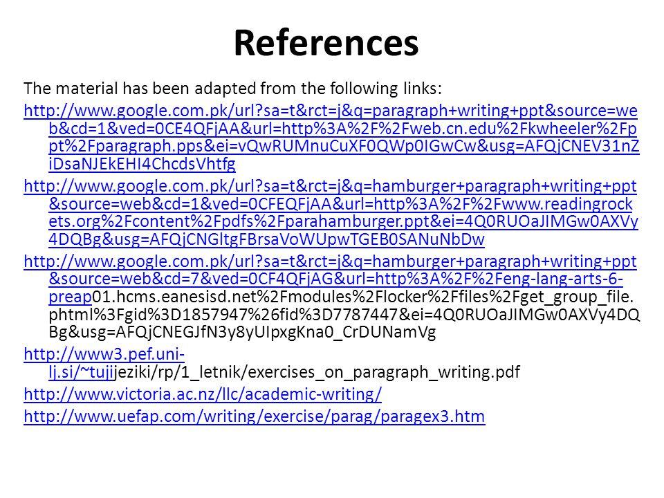 References The material has been adapted from the following links: http://www.google.com.pk/url?sa=t&rct=j&q=paragraph+writing+ppt&source=we b&cd=1&ved=0CE4QFjAA&url=http%3A%2F%2Fweb.cn.edu%2Fkwheeler%2Fp pt%2Fparagraph.pps&ei=vQwRUMnuCuXF0QWp0IGwCw&usg=AFQjCNEV31nZ iDsaNJEkEHI4ChcdsVhtfg http://www.google.com.pk/url?sa=t&rct=j&q=hamburger+paragraph+writing+ppt &source=web&cd=1&ved=0CFEQFjAA&url=http%3A%2F%2Fwww.readingrock ets.org%2Fcontent%2Fpdfs%2Fparahamburger.ppt&ei=4Q0RUOaJIMGw0AXVy 4DQBg&usg=AFQjCNGltgFBrsaVoWUpwTGEB0SANuNbDw http://www.google.com.pk/url?sa=t&rct=j&q=hamburger+paragraph+writing+ppt &source=web&cd=7&ved=0CF4QFjAG&url=http%3A%2F%2Feng-lang-arts-6- preaphttp://www.google.com.pk/url?sa=t&rct=j&q=hamburger+paragraph+writing+ppt &source=web&cd=7&ved=0CF4QFjAG&url=http%3A%2F%2Feng-lang-arts-6- preap01.hcms.eanesisd.net%2Fmodules%2Flocker%2Ffiles%2Fget_group_file.