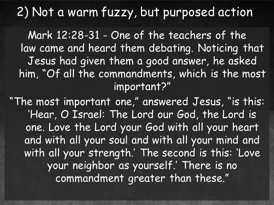 2) Not a warm fuzzy, but purposed action Mark 12:28-31 - One of the teachers of the law came and heard them debating.